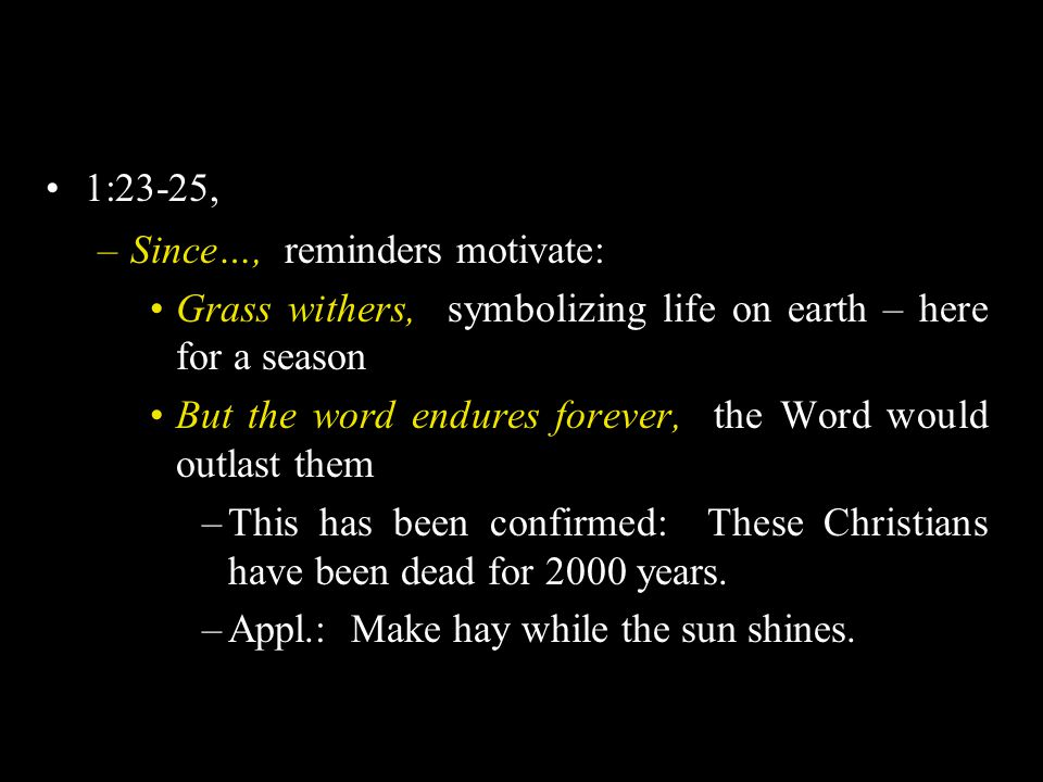 1:23-25, –Since…, reminders motivate: Grass withers, symbolizing life on earth – here for a season But the word endures forever, the Word would outlast them –This has been confirmed: These Christians have been dead for 2000 years.