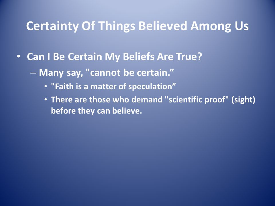 Certainty Of Things Believed Among Us Can I Be Certain My Beliefs Are True? – Many say,