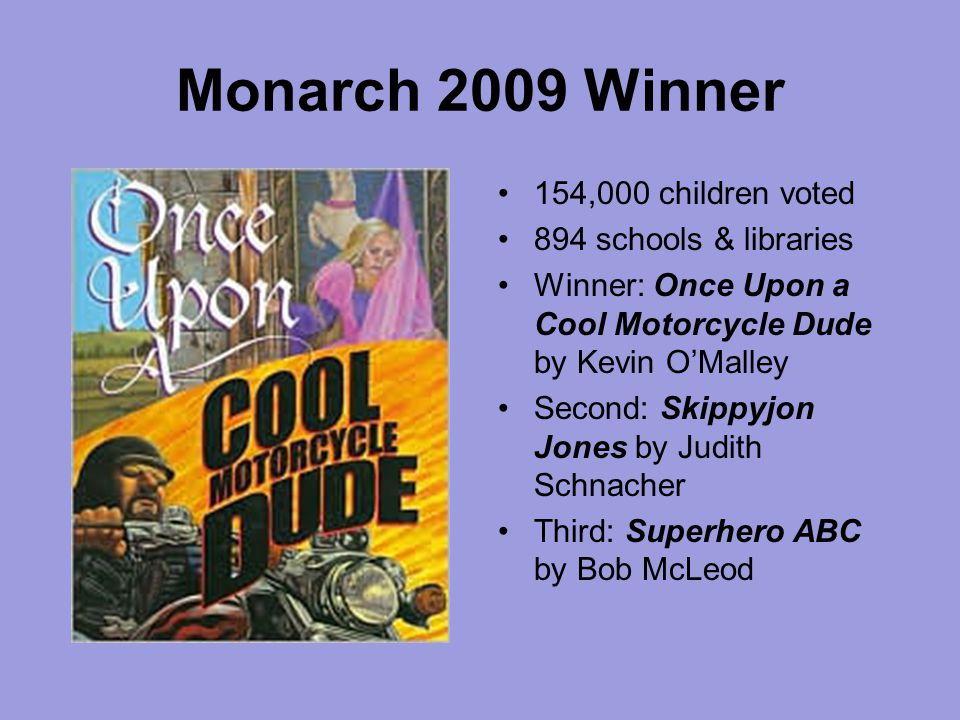 Monarch 2009 Winner 154,000 children voted 894 schools & libraries Winner: Once Upon a Cool Motorcycle Dude by Kevin O'Malley Second: Skippyjon Jones by Judith Schnacher Third: Superhero ABC by Bob McLeod