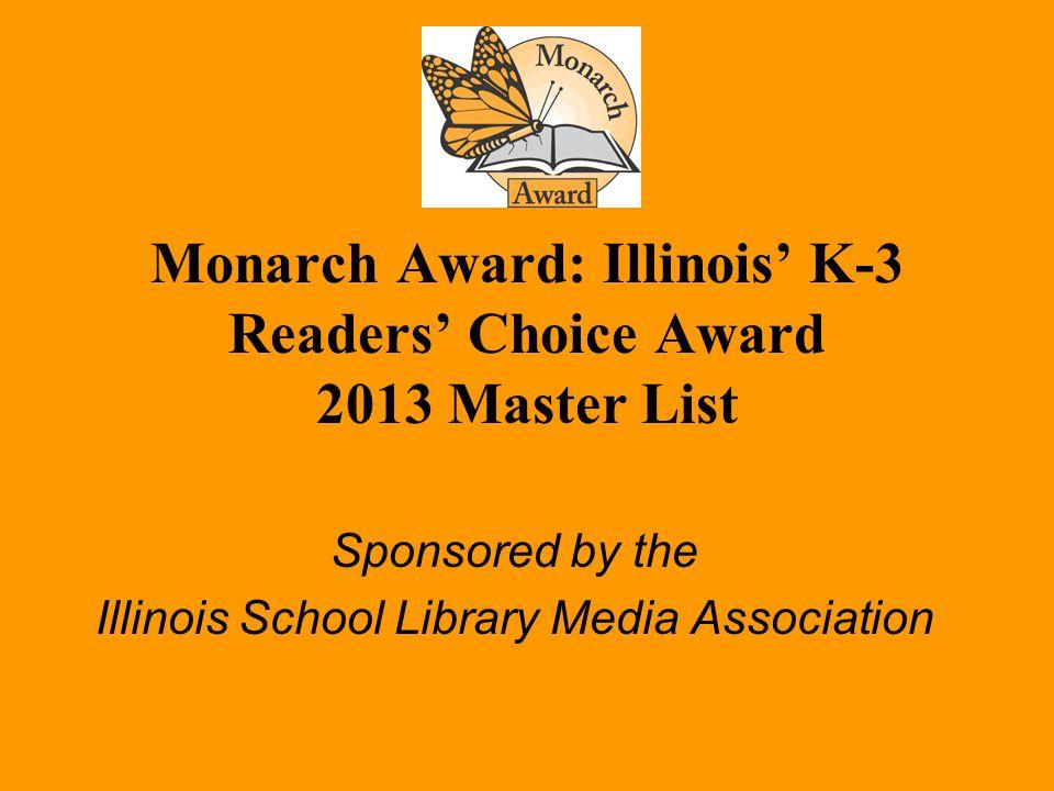 Monarch Award: Illinois' K-3 Readers' Choice Award 2013 Master List Sponsored by the Illinois School Library Media Association