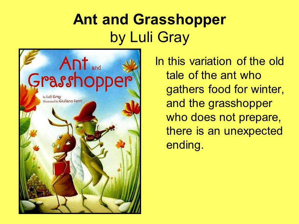 Ant and Grasshopper by Luli Gray In this variation of the old tale of the ant who gathers food for winter, and the grasshopper who does not prepare, there is an unexpected ending.