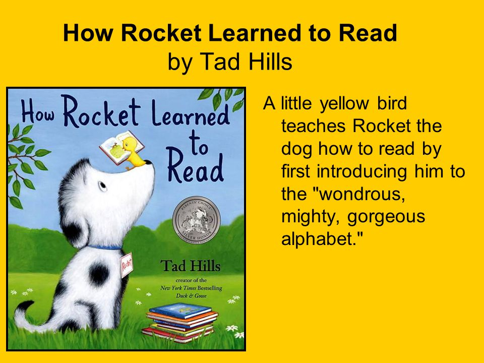 How Rocket Learned to Read by Tad Hills A little yellow bird teaches Rocket the dog how to read by first introducing him to the wondrous, mighty, gorgeous alphabet.
