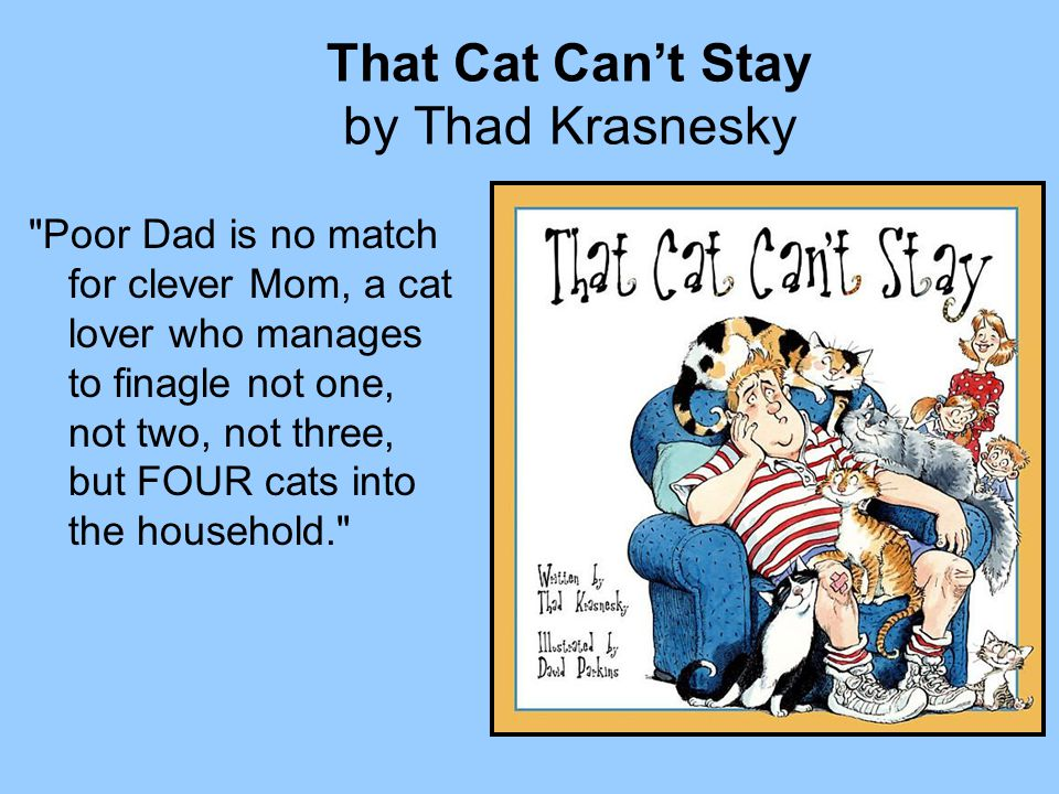 That Cat Can't Stay by Thad Krasnesky Poor Dad is no match for clever Mom, a cat lover who manages to finagle not one, not two, not three, but FOUR cats into the household.