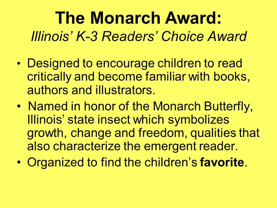 Monarch Award: Illinois' K-3 Readers' Choice Award Sponsored by the Illinois School Library Media Association http://www.islma.org/monarch.htm dsmma@frontiernet.net