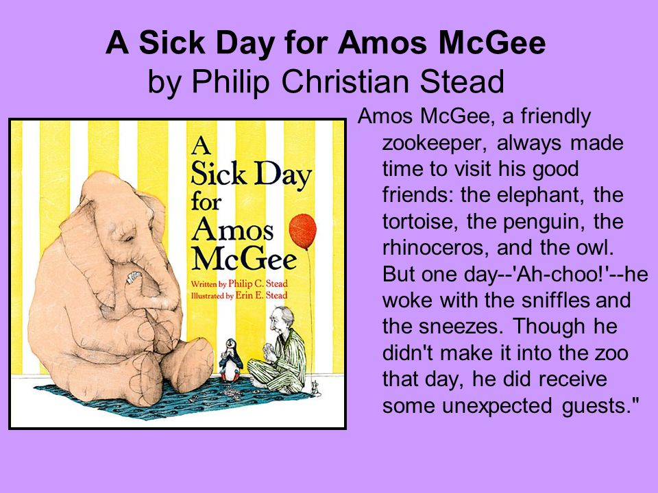 A Sick Day for Amos McGee by Philip Christian Stead Amos McGee, a friendly zookeeper, always made time to visit his good friends: the elephant, the tortoise, the penguin, the rhinoceros, and the owl.