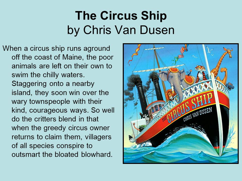 The Circus Ship by Chris Van Dusen When a circus ship runs aground off the coast of Maine, the poor animals are left on their own to swim the chilly waters.