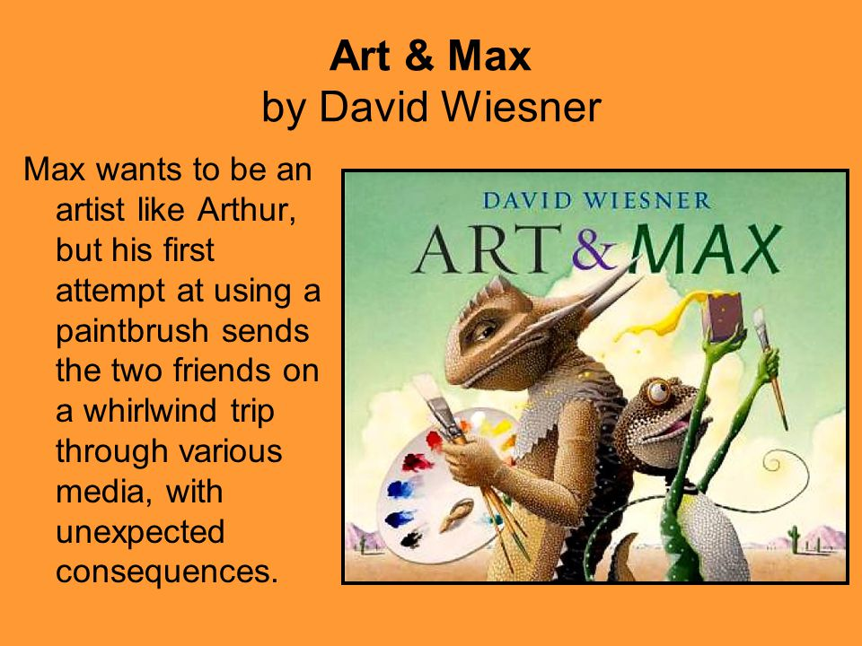 Art & Max by David Wiesner Max wants to be an artist like Arthur, but his first attempt at using a paintbrush sends the two friends on a whirlwind trip through various media, with unexpected consequences.