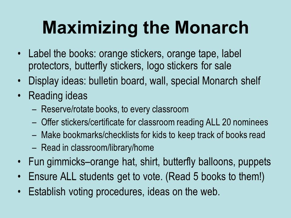 Maximizing the Monarch Label the books: orange stickers, orange tape, label protectors, butterfly stickers, logo stickers for sale Display ideas: bulletin board, wall, special Monarch shelf Reading ideas –Reserve/rotate books, to every classroom –Offer stickers/certificate for classroom reading ALL 20 nominees –Make bookmarks/checklists for kids to keep track of books read –Read in classroom/library/home Fun gimmicks–orange hat, shirt, butterfly balloons, puppets Ensure ALL students get to vote.