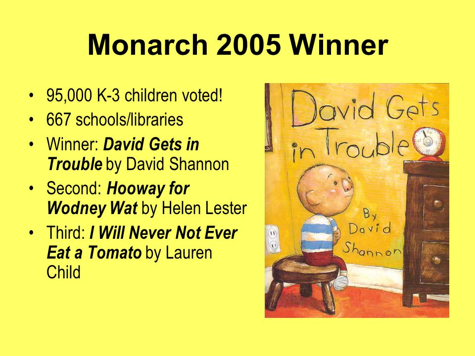 Monarch 2006 Winner 115,000 students voted 719 schools/libraries Winner: My Lucky Day by Keiko Kasza Second : Diary of a Worm by Doreen Cronin Third: Miss Smith's Incredible Storybook by Michael Garland