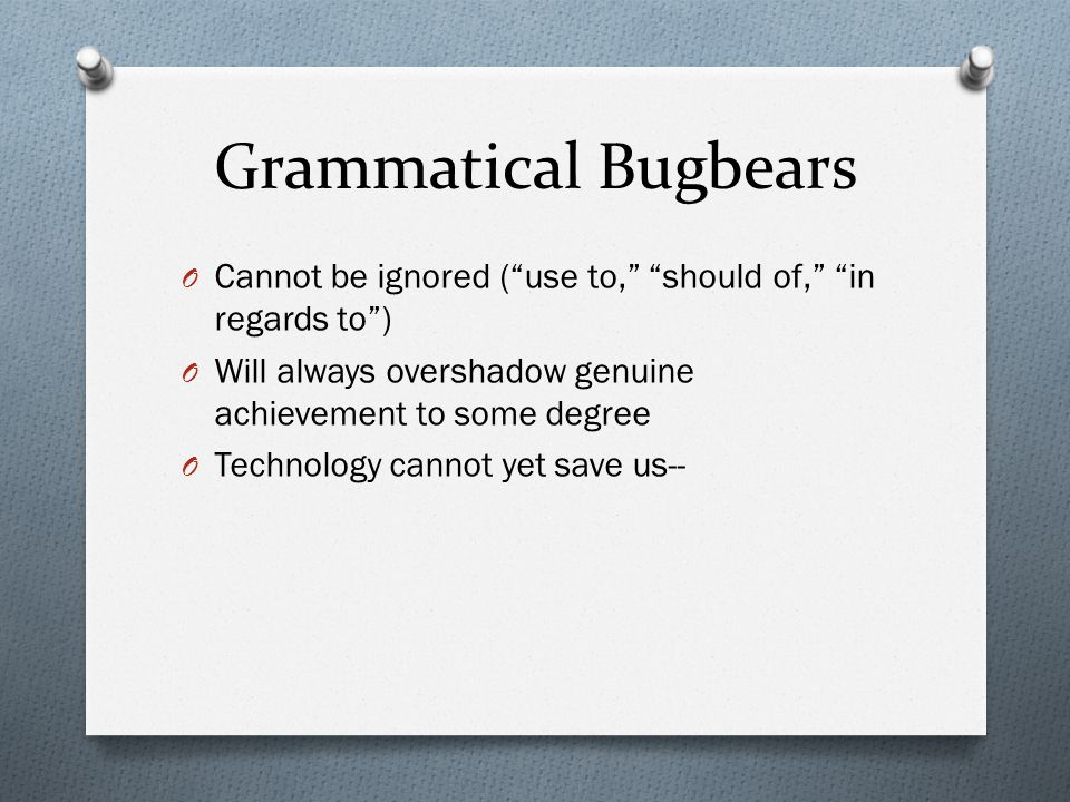 Grammatical Bugbears O Cannot be ignored ( use to, should of, in regards to ) O Will always overshadow genuine achievement to some degree O Technology cannot yet save us--