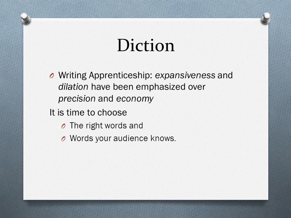 Diction O Writing Apprenticeship: expansiveness and dilation have been emphasized over precision and economy It is time to choose O The right words and O Words your audience knows.