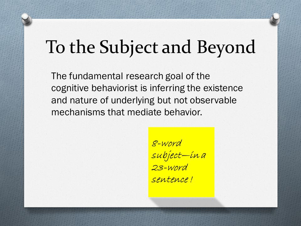 To the Subject and Beyond The fundamental research goal of the cognitive behaviorist is inferring the existence and nature of underlying but not observable mechanisms that mediate behavior.