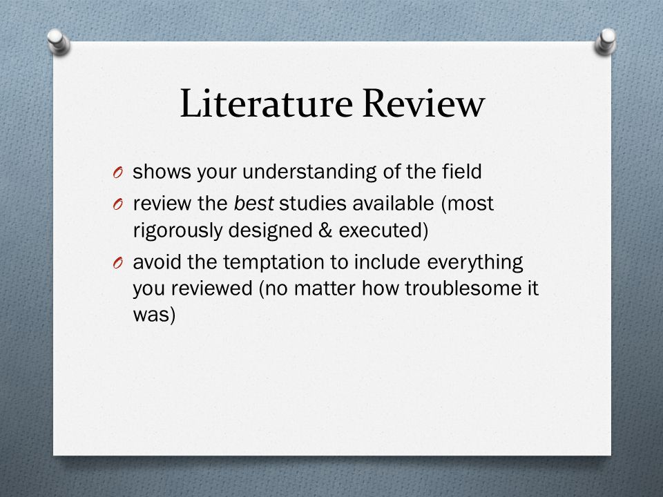Literature Review O shows your understanding of the field O review the best studies available (most rigorously designed & executed) O avoid the temptation to include everything you reviewed (no matter how troublesome it was)