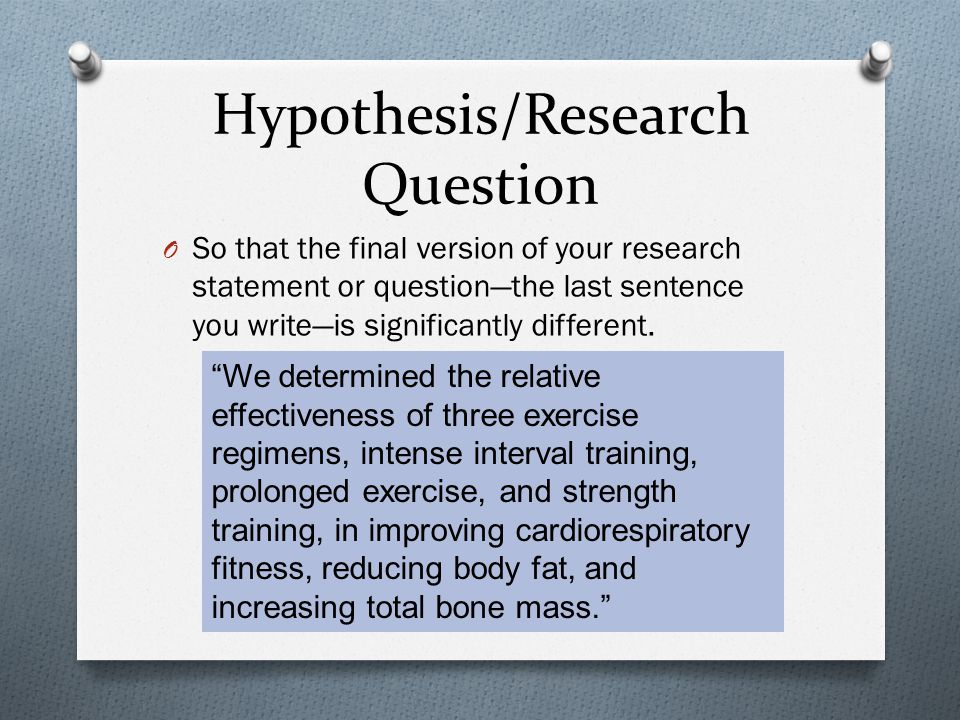 Hypothesis/Research Question O So that the final version of your research statement or question—the last sentence you write—is significantly different.
