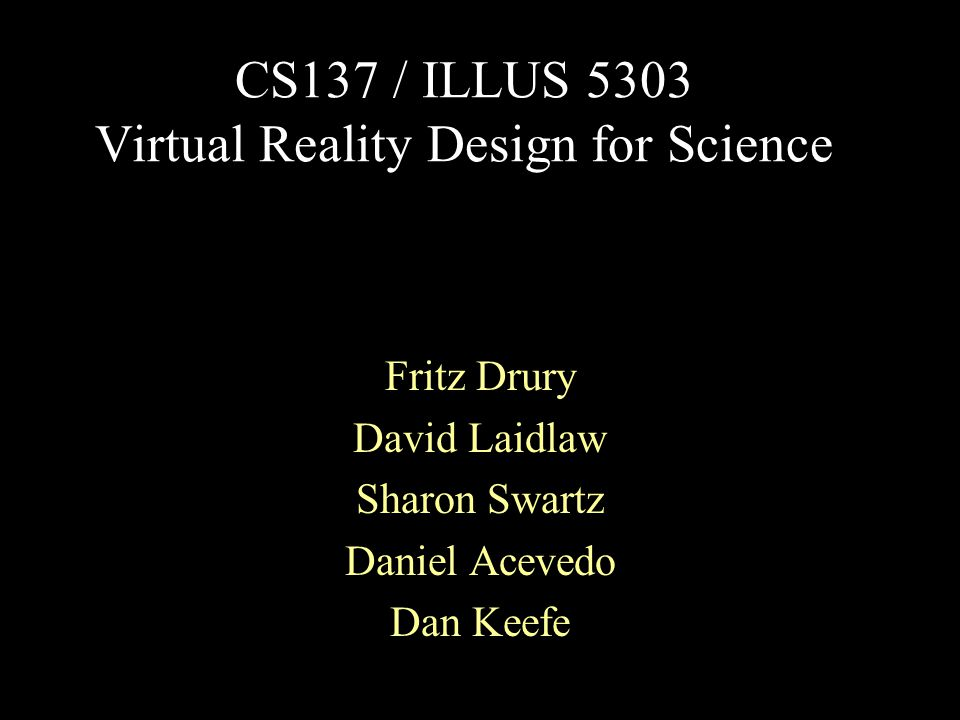 CS137 / ILLUS 5303 Virtual Reality Design for Science Fritz Drury David Laidlaw Sharon Swartz Daniel Acevedo Dan Keefe