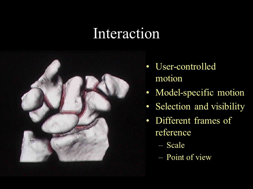 Interaction User-controlled motion Model-specific motion Selection and visibility Different frames of reference –Scale –Point of view