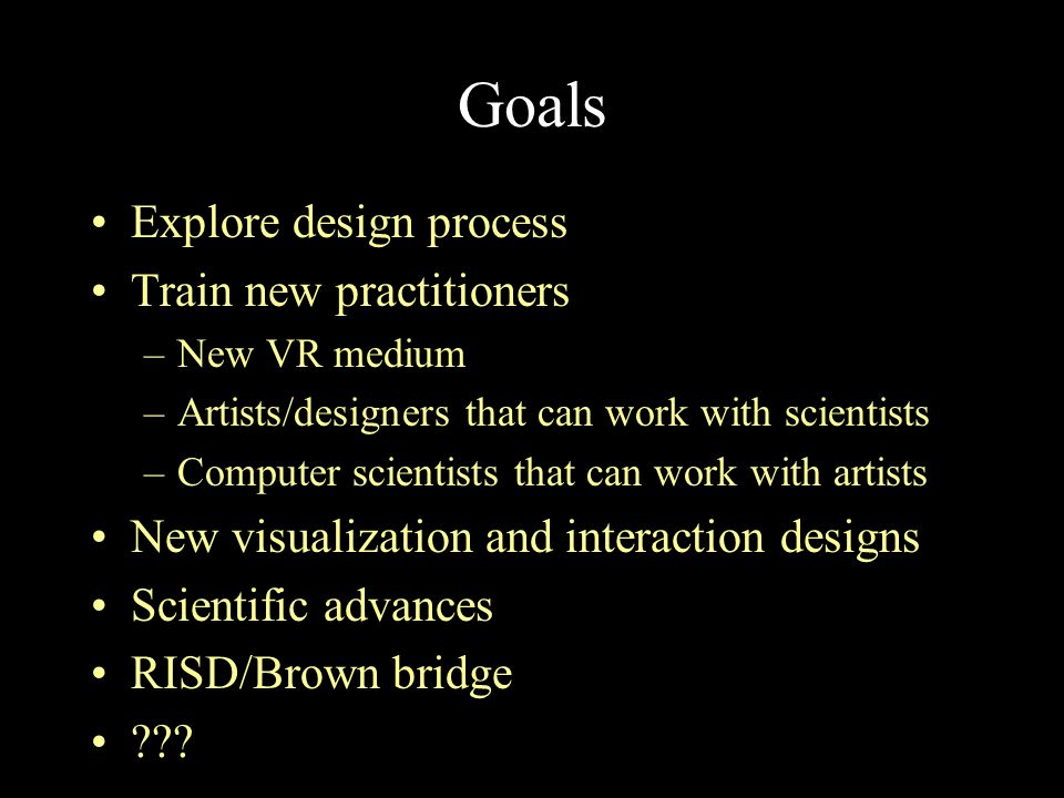 Goals Explore design process Train new practitioners –New VR medium –Artists/designers that can work with scientists –Computer scientists that can wor