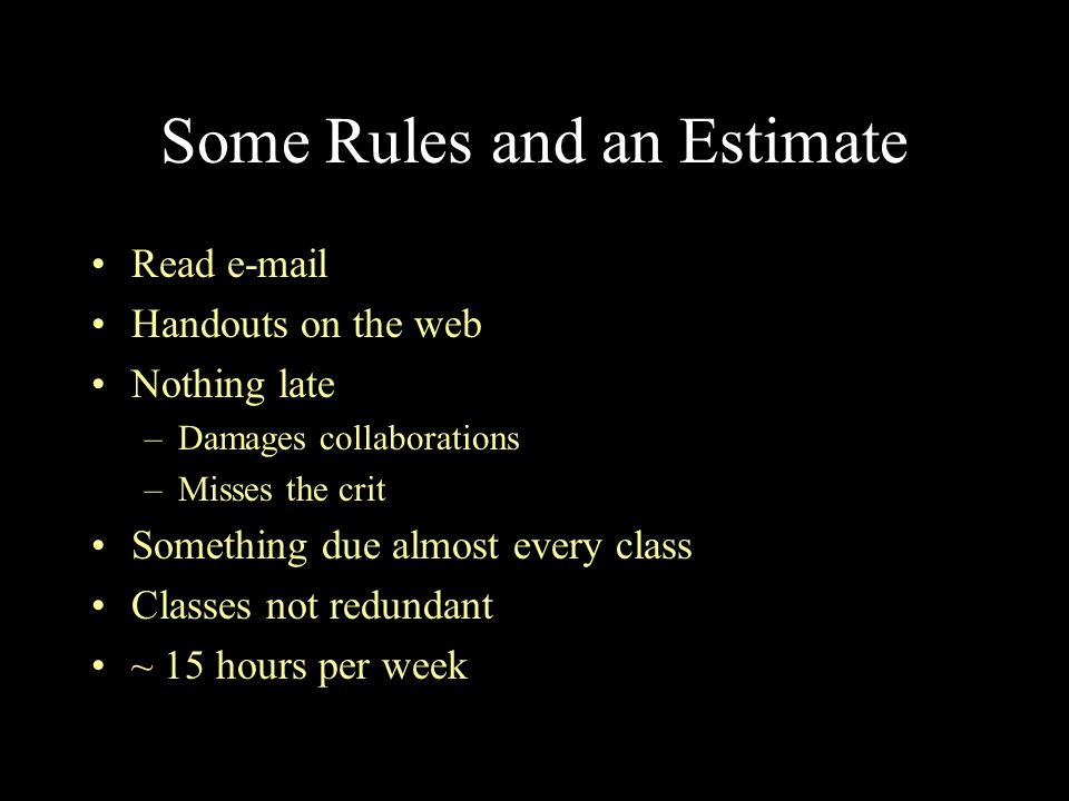 Some Rules and an Estimate Read e-mail Handouts on the web Nothing late –Damages collaborations –Misses the crit Something due almost every class Clas