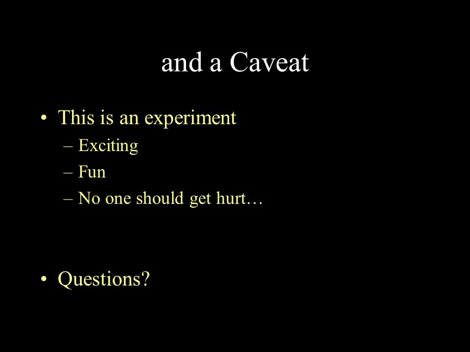 and a Caveat This is an experiment –Exciting –Fun –No one should get hurt… Questions?