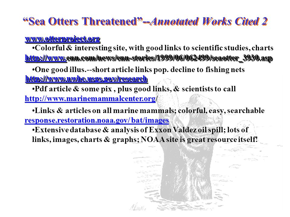 Sea Otters Threatened --Annotated Works Cited 2 www.otterproject.org Colorful & interesting site, with good links to scientific studies, charts http://www.http://www.enn.com/news/enn-stories/1999/06/062499/seaotter_3930.asp http://www.