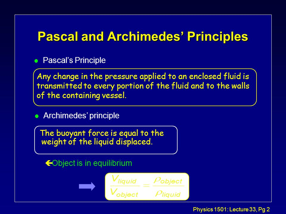 Physics 1501: Lecture 33, Pg 2 Pascal and Archimedes' Principles l Pascal's Principle Any change in the pressure applied to an enclosed fluid is transmitted to every portion of the fluid and to the walls of the containing vessel.