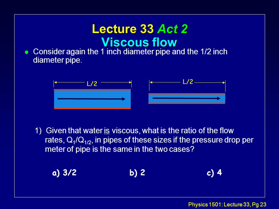 Physics 1501: Lecture 33, Pg 23 1) Given that water is viscous, what is the ratio of the flow rates, Q 1 /Q 1/2, in pipes of these sizes if the pressure drop per meter of pipe is the same in the two cases.