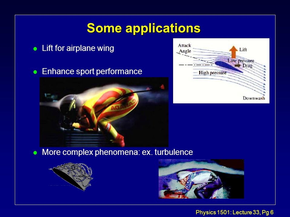 Physics 1501: Lecture 33, Pg 6 Some applications l Lift for airplane wing l Enhance sport performance l More complex phenomena: ex.