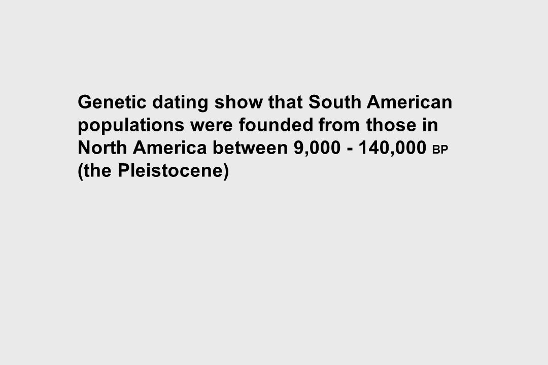 Genetic dating show that South American populations were founded from those in North America between 9,000 - 140,000 BP (the Pleistocene)