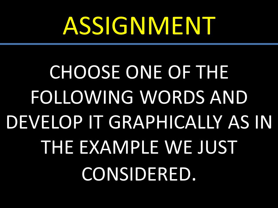 ASSIGNMENT CHOOSE ONE OF THE FOLLOWING WORDS AND DEVELOP IT GRAPHICALLY AS IN THE EXAMPLE WE JUST CONSIDERED.