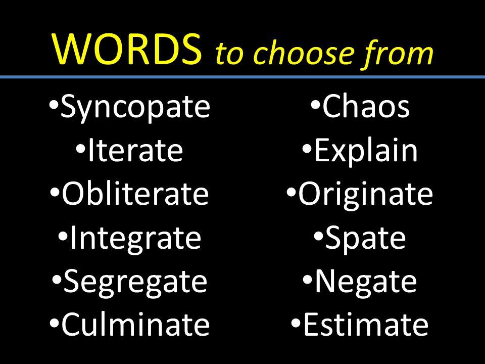 WORDS to choose from Syncopate Iterate Obliterate Integrate Segregate Culminate Chaos Explain Originate Spate Negate Estimate