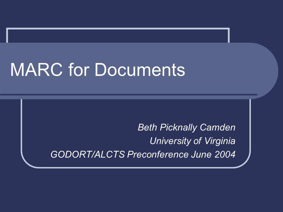 MARC for Documents Beth Picknally Camden University of Virginia GODORT/ALCTS Preconference June 2004