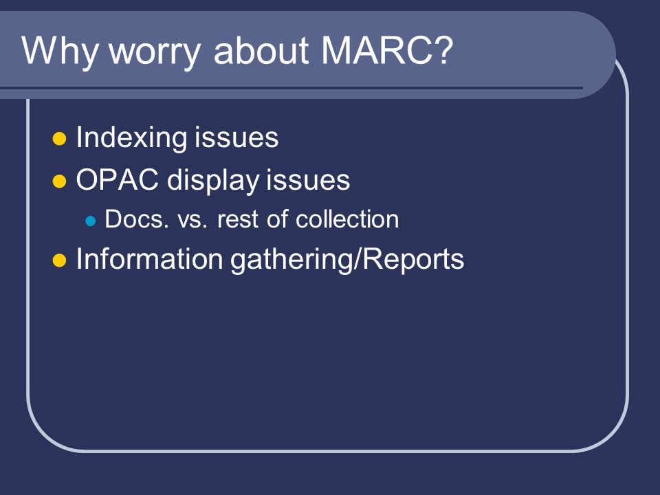 Why worry about MARC. Indexing issues OPAC display issues Docs.