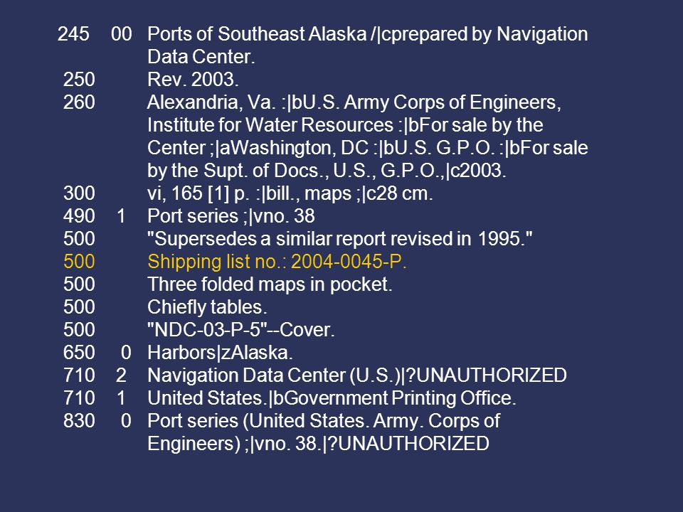 245 00 Ports of Southeast Alaska /|cprepared by Navigation Data Center. 250 Rev. 2003. 260 Alexandria, Va. :|bU.S. Army Corps of Engineers, Institute