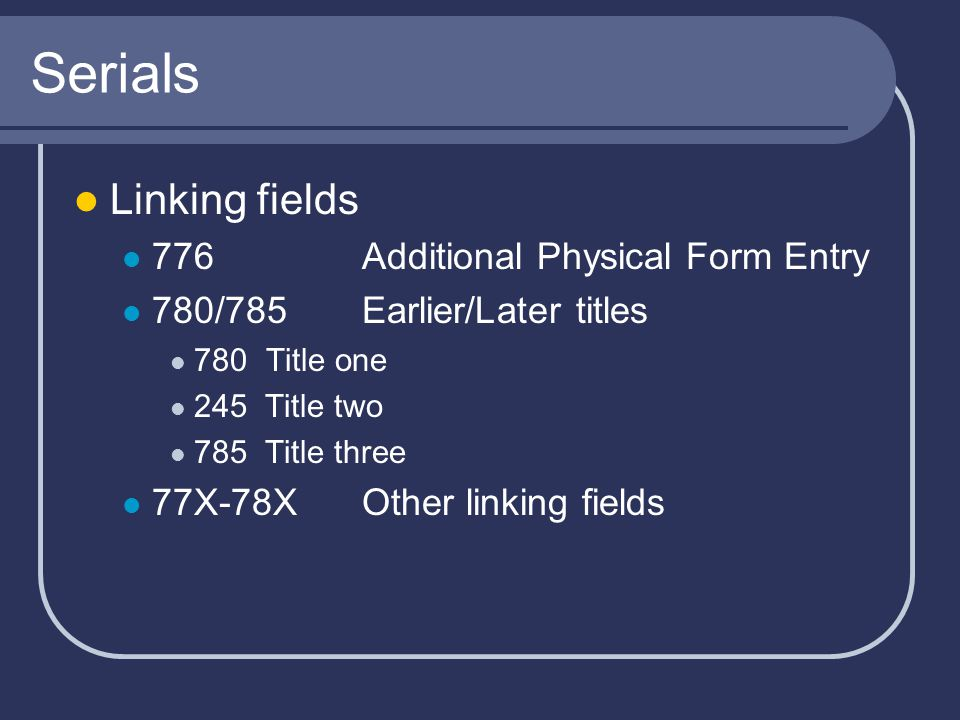 Serials Linking fields 776 Additional Physical Form Entry 780/785 Earlier/Later titles 780Title one 245 Title two 785 Title three 77X-78XOther linking fields
