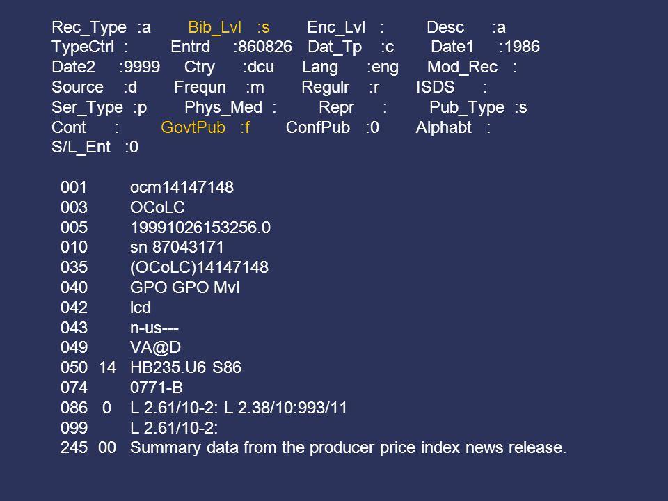 Rec_Type :a Bib_Lvl :s Enc_Lvl : Desc :a TypeCtrl : Entrd :860826 Dat_Tp :c Date1 :1986 Date2 :9999 Ctry :dcu Lang :eng Mod_Rec : Source :d Frequn :m Regulr :r ISDS : Ser_Type :p Phys_Med : Repr : Pub_Type :s Cont : GovtPub :f ConfPub :0 Alphabt : S/L_Ent :0 001 ocm14147148 003 OCoLC 005 19991026153256.0 010 sn 87043171 035 (OCoLC)14147148 040 GPO GPO MvI 042 lcd 043 n-us--- 049 VA@D 050 14 HB235.U6 S86 074 0771-B 086 0 L 2.61/10-2: L 2.38/10:993/11 099 L 2.61/10-2: 245 00 Summary data from the producer price index news release.