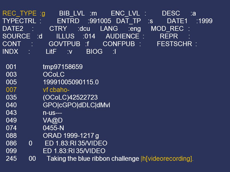 REC_TYPE :g BIB_LVL :m ENC_LVL : DESC :a TYPECTRL : ENTRD :991005 DAT_TP :s DATE1 :1999 DATE2 : CTRY :dcu LANG :eng MOD_REC : SOURCE :d ILLUS :014 AUDIENCE : REPR : CONT : GOVTPUB :f CONFPUB : FESTSCHR : INDX : LitF :v BIOG :l 001 tmp97158659 003 OCoLC 005 19991005090115.0 007 vf cbaho- 035 (OCoLC)42522723 040 GPO|cGPO|dDLC|dMvI 043 n-us--- 049 VA@D 074 0455-N 088 ORAD 1999-1217 g 086 0 ED 1.83:RI 35/VIDEO 099 ED 1.83:RI 35/VIDEO 245 00 Taking the blue ribbon challenge |h[videorecording].