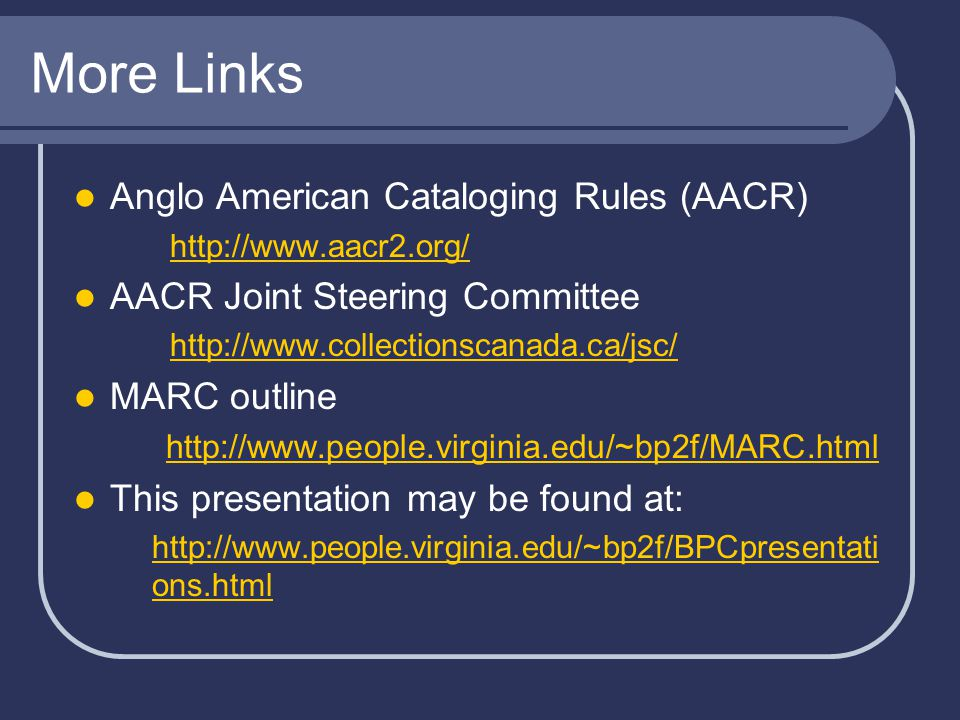 More Links Anglo American Cataloging Rules (AACR) http://www.aacr2.org/ AACR Joint Steering Committee http://www.collectionscanada.ca/jsc/ MARC outline http://www.people.virginia.edu/~bp2f/MARC.html This presentation may be found at: http://www.people.virginia.edu/~bp2f/BPCpresentati ons.html