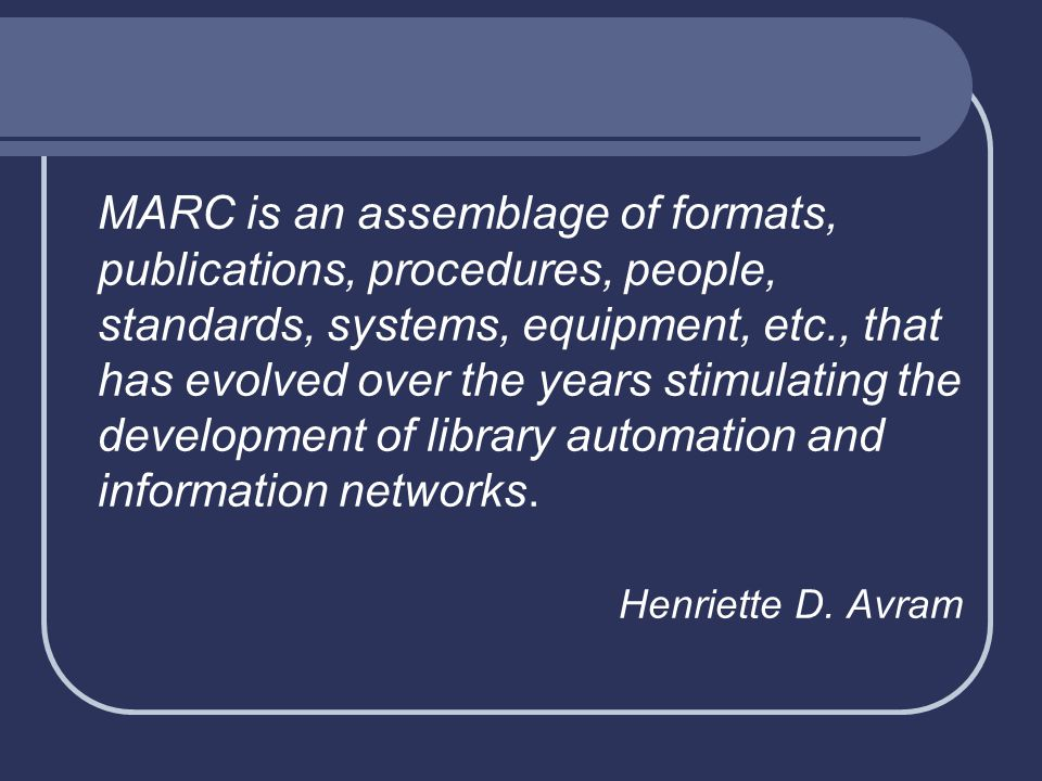 MARC is an assemblage of formats, publications, procedures, people, standards, systems, equipment, etc., that has evolved over the years stimulating t