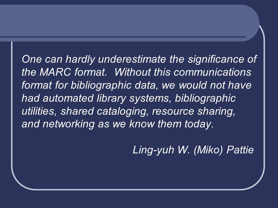 One can hardly underestimate the significance of the MARC format. Without this communications format for bibliographic data, we would not have had aut
