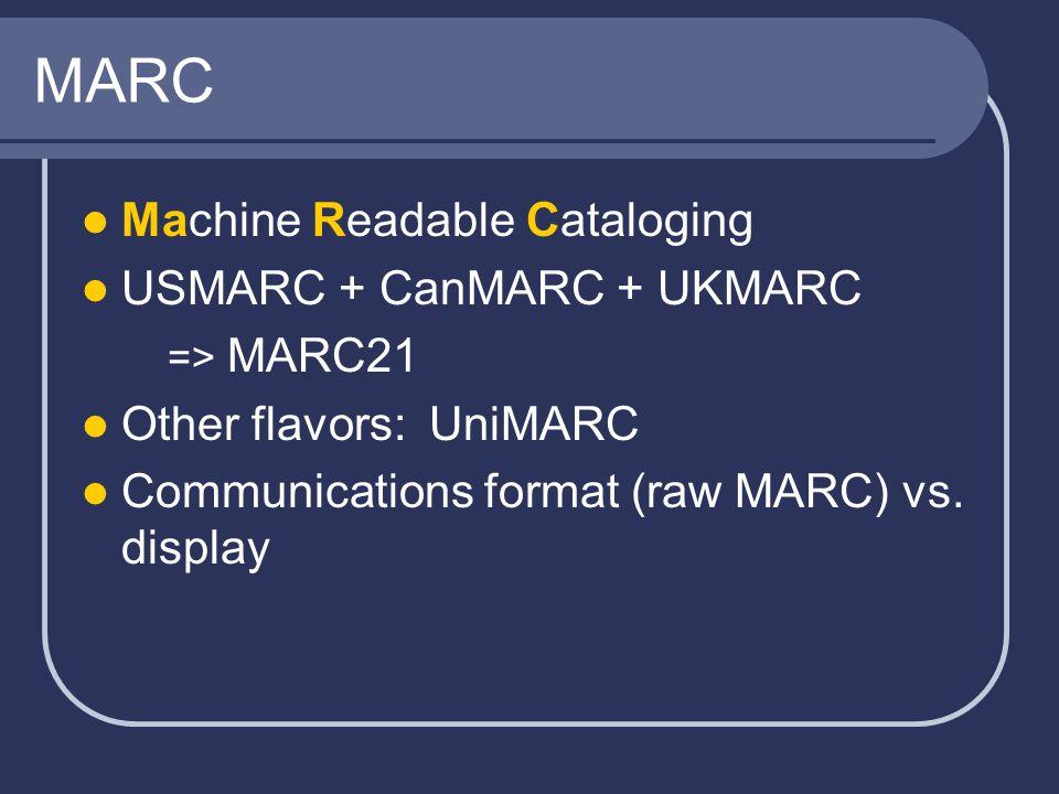 MARC Machine Readable Cataloging USMARC + CanMARC + UKMARC => MARC21 Other flavors: UniMARC Communications format (raw MARC) vs.