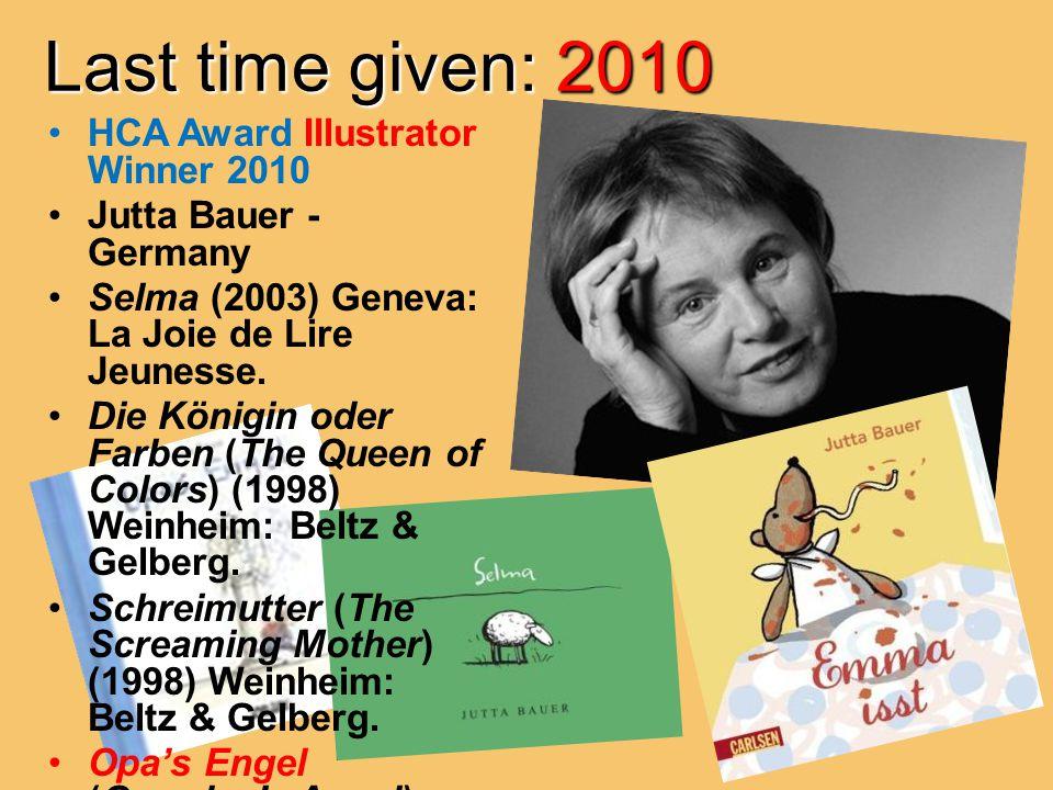 Last time given: 2010 HCA Award Illustrator Winner 2010 Jutta Bauer - Germany Selma (2003) Geneva: La Joie de Lire Jeunesse.