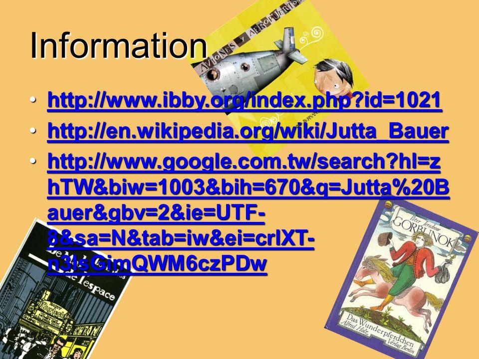 Information http://www.ibby.org/index.php id=1021http://www.ibby.org/index.php id=1021http://www.ibby.org/index.php id=1021 http://en.wikipedia.org/wiki/Jutta_Bauerhttp://en.wikipedia.org/wiki/Jutta_Bauerhttp://en.wikipedia.org/wiki/Jutta_Bauer http://www.google.com.tw/search hl=z hTW&biw=1003&bih=670&q=Jutta%20B auer&gbv=2&ie=UTF- 8&sa=N&tab=iw&ei=crlXT- n3IsGimQWM6czPDwhttp://www.google.com.tw/search hl=z hTW&biw=1003&bih=670&q=Jutta%20B auer&gbv=2&ie=UTF- 8&sa=N&tab=iw&ei=crlXT- n3IsGimQWM6czPDwhttp://www.google.com.tw/search hl=z hTW&biw=1003&bih=670&q=Jutta%20B auer&gbv=2&ie=UTF- 8&sa=N&tab=iw&ei=crlXT- n3IsGimQWM6czPDwhttp://www.google.com.tw/search hl=z hTW&biw=1003&bih=670&q=Jutta%20B auer&gbv=2&ie=UTF- 8&sa=N&tab=iw&ei=crlXT- n3IsGimQWM6czPDw