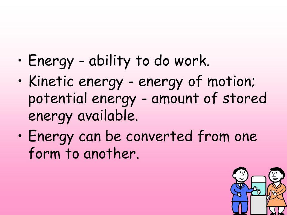 Energy - ability to do work.