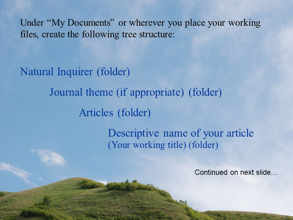 Under My Documents or wherever you place your working files, create the following tree structure: Natural Inquirer (folder) Journal theme (if appropriate) (folder) Articles (folder) Descriptive name of your article Continued on next slide… (Your working title) (folder)