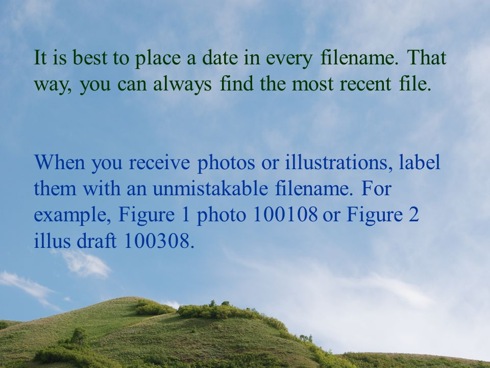 It is best to place a date in every filename. That way, you can always find the most recent file. When you receive photos or illustrations, label them