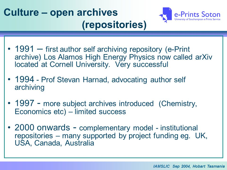 IAMSLIC Sep 2004, Hobart Tasmania Culture – open archives (repositories) 1991 – first author self archiving repository (e-Print archive) Los Alamos High Energy Physics now called arXiv located at Cornell University.