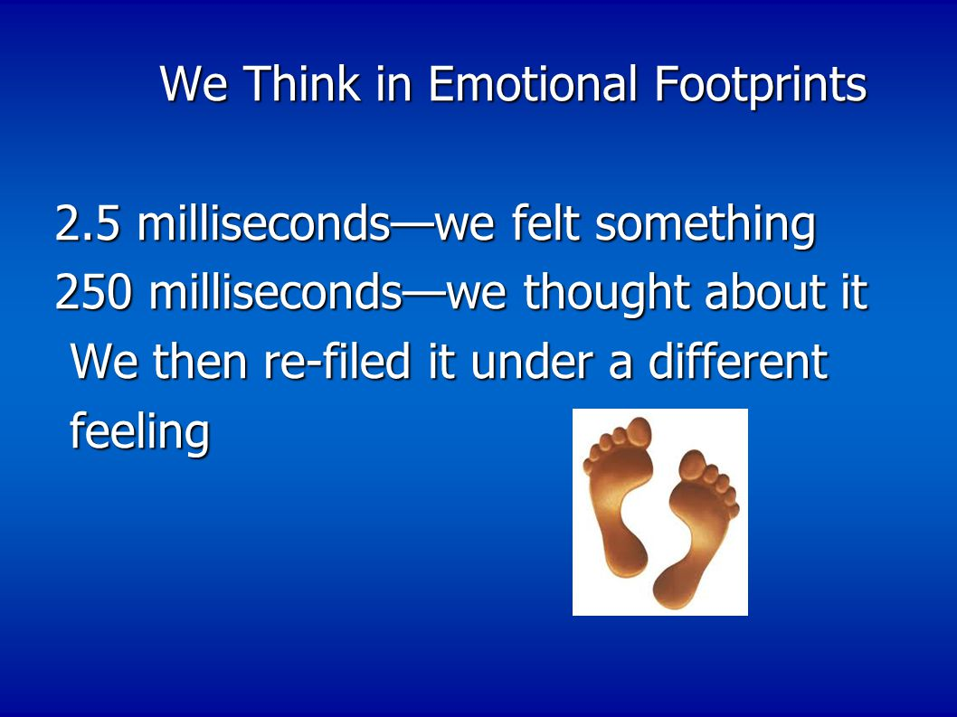 We Think in Emotional Footprints We Think in Emotional Footprints 2.5 milliseconds—we felt something 250 milliseconds—we thought about it We then re-filed it under a different We then re-filed it under a different feeling feeling