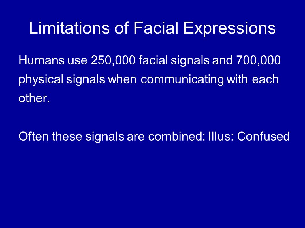 Limitations of Facial Expressions Humans use 250,000 facial signals and 700,000 physical signals when communicating with each other.