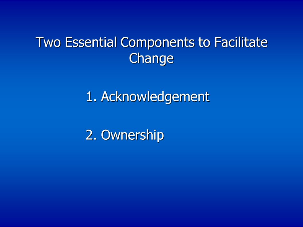 Two Essential Components to Facilitate Change 1.Acknowledgement 1.