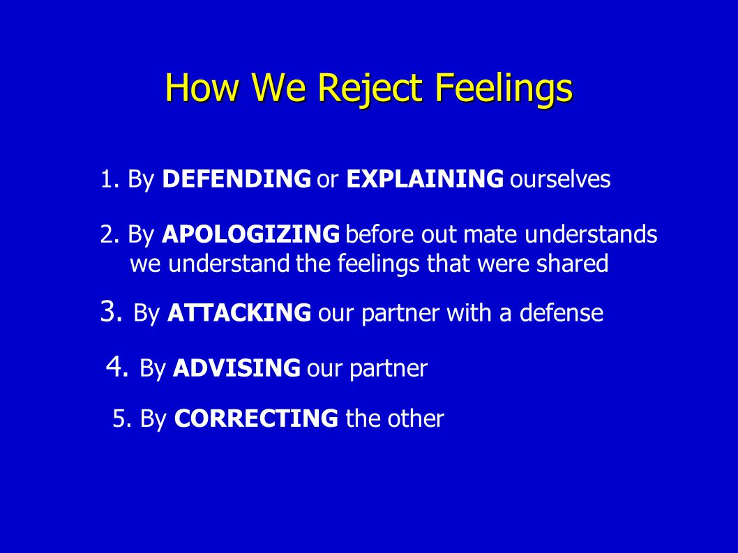 How We Reject Feelings 1.By DEFENDING or EXPLAINING ourselves 2.